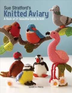 Sue Stratford's Knitted Aviary - A Flock of 21 Beautiful Birds to Knit