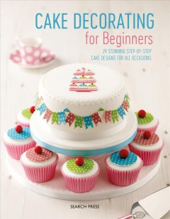 Cake decorating for beginners - 24 stunning step-by-step cake designs for all occasions.