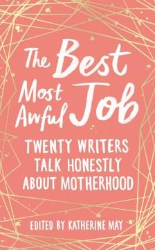 The Best Most Awful Job - Twenty Writers Talk Honestly About Motherhood