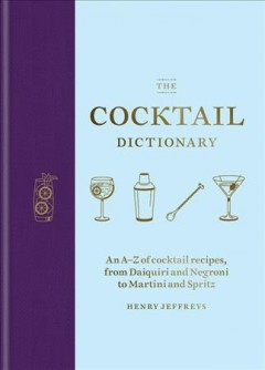 The Cocktail Dictionary - An A-Z of Cocktail Recipes, from Daiquiri and Negroni to Martini and Spritz