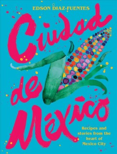 Ciudad de México - recipes and stories from the heart of Mexico city