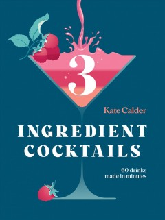 Three Ingredient Cocktails 60 Drinks Made in Minutes