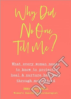 Why Did No One Tell Me? - What Every Woman Needs to Know to Protect, Heal and Nurture Her Body Through Motherhood