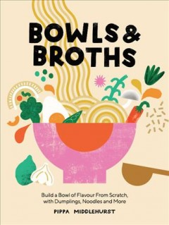 Bowls and Broths - Build a Bowl of Flavour from Scratch, With Dumplings, Noodles, and More