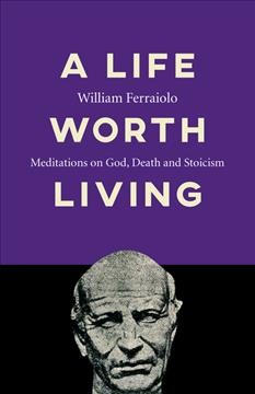A Life Worth Living - Meditations on God, Death and Stoicism