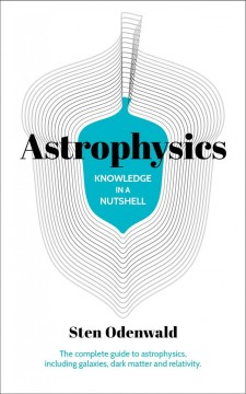 Astrophysics - knowledge in a nutshell - the complete guide to astrophysics, including galaxies, dark matter and relativity