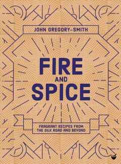 Fire and spice - fragrant recipes from the Silk Road and beyond