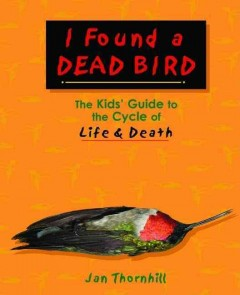 I Found a Dead Bird: The Kid's Guide to the Cycle of Life & Death