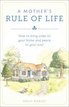 A mother's rule of life - how to bring order to your home and peace to your soul