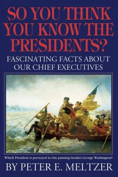 So You Think You Know the Presidents? Fascinating Facts about Our Chief Executives
