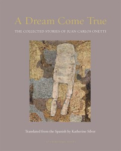 A dream come true - the collected stories of Juan Carlos Onetti