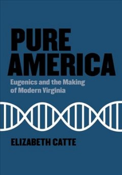 Pure America - Eugenics and the Making of Modern Virginia