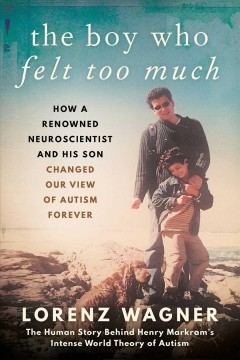 The boy who felt too much - how a renowned neuroscientist and his son changed our view of autism forever