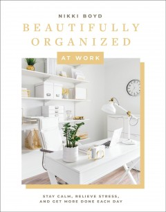 Beautifully organized at work - bring order and joy to your work life so you can stay calm, relieve stress, and get more done each day