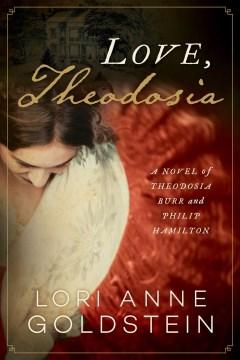 Love, Theodosia - A Novel of Theodosia Burr and Philip Hamilton