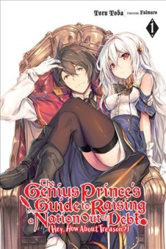 The genius prince's guide to raising a nation out of debt (hey, how about treason?) [Light novel]. 1