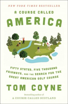 A Course Called America - Fifty States, Five Thousand Fairways, and the Search for the Great American Golf Course