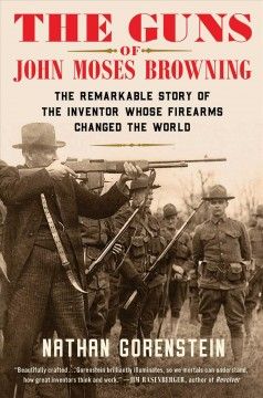 The guns of John Moses Browning - the remarkable story of the inventor whose firearms changed the world