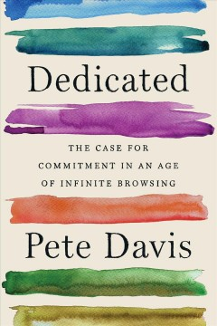 Dedicated - the case for commitment in an age of infinite browsing