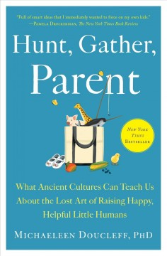 Hunt, Gather, Parent What Ancient Cultures Can Teach Us About the Lost Art of Raising Happy, Helpful Little Humans