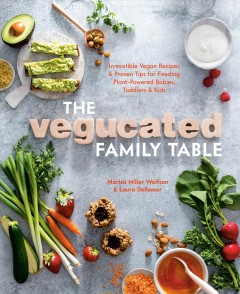 The Vegucated family table - irresistible vegan recipes & proven tips for feeding plant-powered babies, toddlers, & kids