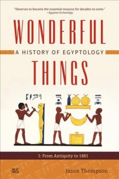 Wonderful Things - A History of Egyptology- From Antiquity to 1881