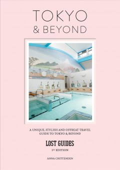 Lost Guides Tokyo & Beyond - A Unique, Stylish and Offbeat Travel Guide to Tokyo and Places Easily Reached from the City