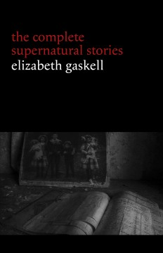 Elizabeth Gaskell- The Complete Supernatural Stories (tales of ghosts and mystery- The Grey Woman, Lois the Witch, Disappearances, The Crooked Branch...) (Halloween Stories)