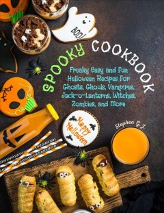 Spooky Cookbook- Freaky Easy and Fun Halloween Recipes for Ghosts, Ghouls, Vampires, Jack-o-Lanterns, Witches, Zombies, and More