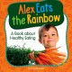 Alex eats the rainbow : a book about healthy eating