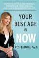 Your best age is now : embrace an ageless mindset, reenergize your dreams, and live a soul-satisfying life