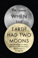 When the Earth had two moons : cannibal planets, icy giants, dirty comets, dreadful orbits, and the origins of the night sky