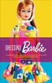 Dressing Barbie : a celebration of the clothes that made America's favorite doll, and the incredible woman behind them
