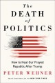 The death of politics : how to heal our frayed republic after Trump