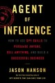 Agent of influence : how to use spy skills to persuade anyone, sell anything, and build a successful business