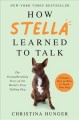 How Stella learned to talk : the groundbreaking story of the world's first talking dog