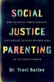 Social Justice Parenting: How to Raise Compassionate, Anti-Racist, Justice-Minded Kids in an Unjust World