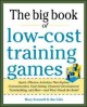 The big book of low-cost training games : quick, effective activities that explore communication, goals setting, character development, team building, and more : and won't break the bank!