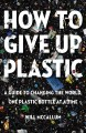 How to give up plastic : a guide to changing the world, one plastic bottle at a time