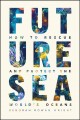 Future sea : how to rescue and protect the world's oceans