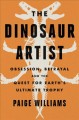 The dinosaur artist : obsession, betrayal, and the quest for Earth's ultimate trophy
