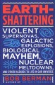 Earth-shattering : violent supernovas, galactic explosions, biological mayhem, nuclear meltdowns, and other hazards to life in our universe