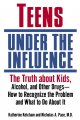 Teens under the influence : the truth about kids, alcohol, and other drugs-- how to recognize the problem and what to do about it
