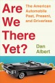 Are we there yet? : the American automobile, past, present, and driverless