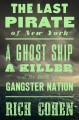 The last pirate of New York : a ghost ship, a killer, and the birth of a gangster nation
