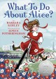What to do about Alice? : how Alice Roosevelt broke the rules, charmed the world, and drove her father Teddy crazy!