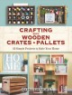 Crafting with wooden crates and pallets : 25 simple projects to style your home