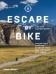 Escape by bike : adventure cycling, bikepacking and touring off-road : with over 200 illustrations