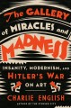 The gallery of miracles and madness : insanity, modernism, and Hitler's war on art