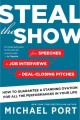 Steal the show : from speeches to job interviews to deal-closing pitches : how to guarantee a standing ovation for all the performances in your life